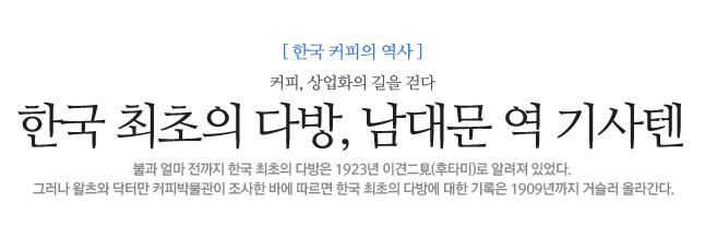 한국 최초의 다방, <br>남대문 역 기사텐 한국 커피 역사에 관한 잘못된 사실들 불과 얼마 전까지 한국 최초의 다방은 1923년 이견二見(후타미)로 알려져 있었다.<br>그러나 왈츠와 닥터만 커피박물관이 조사한 바에 따르면 한국 최초의 다방에 대한 기록은 1909년까지 거슬러 올라간다.
